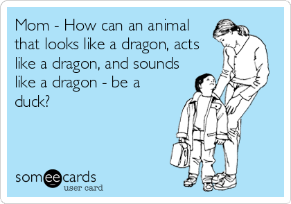 mom-how-can-an-animal-that-looks-like-a-dragon-acts-like-a-dragon-and-sounds-like-a-dragon-be-a-duck-5940c